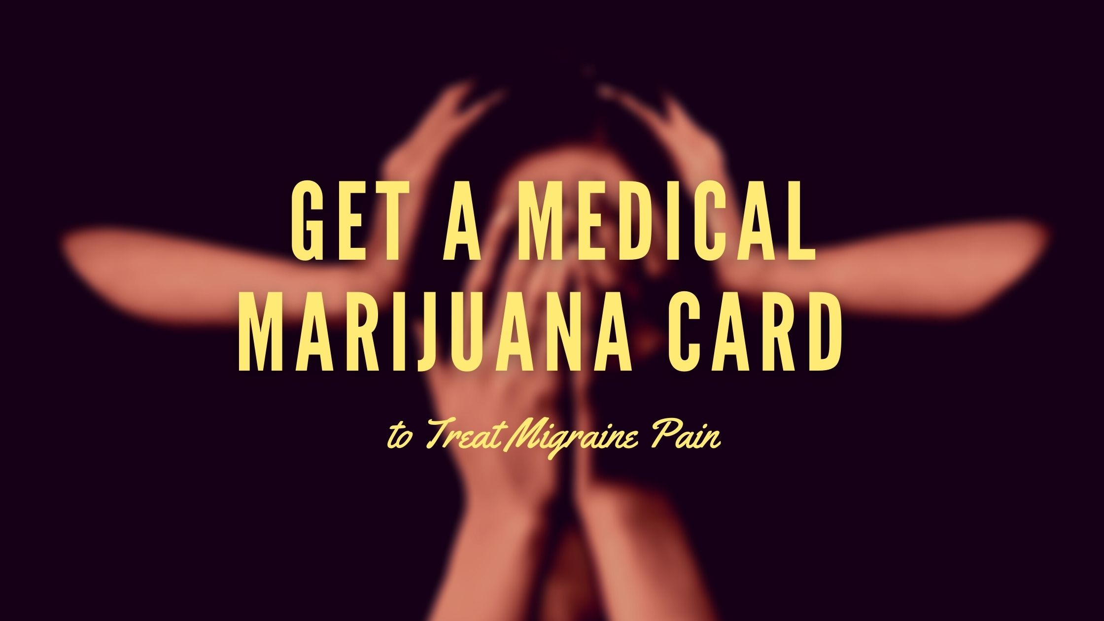 Get a Medical Marijuana Card to Treat Migraine Pain